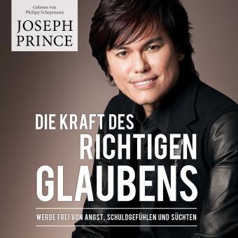 Joseph Prince | Die Kraft des richtigen Glaubens - Hörbuch